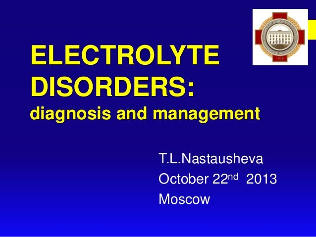 ELECTROLYTE DISORDERS: diagnosis and management T.L.Nastausheva October 22nd 2013 Moscow
