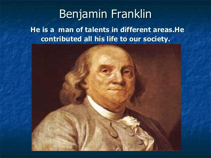 Benjamin FranklinHe is a man of talents in different areas.He  contributed all his life to our society.