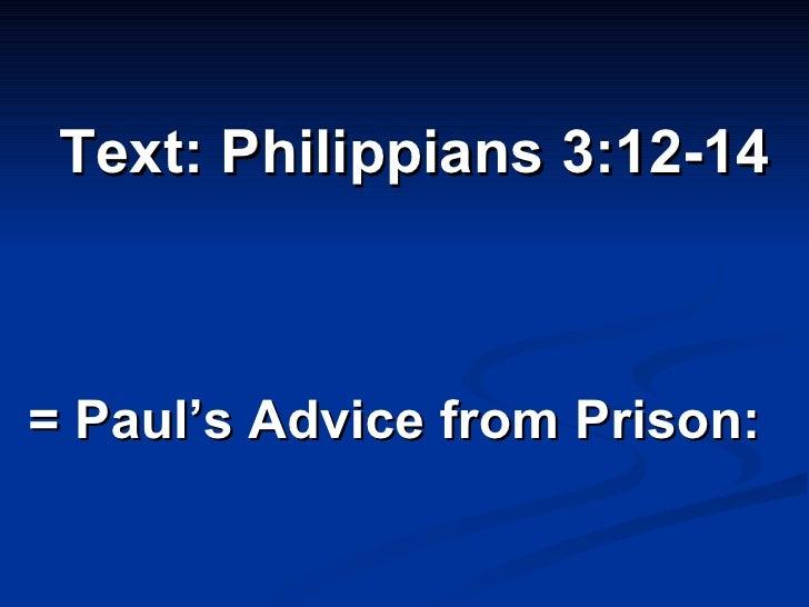 <ul><li>Text: Philippians 3:12-14 </li></ul><ul><li>= Paul's Advice from Prison:  </li></ul>