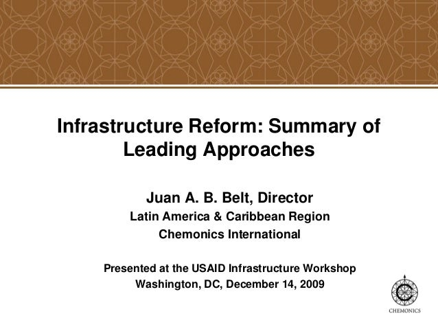 Infrastructure Reform: Summary of Leading Approaches Juan A. B. Belt, Director Latin America & Caribbean Region Chemonics ...