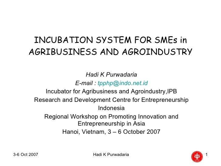 INCUBATION SYSTEM FOR SMEs in AGRIBUSINESS AND AGROINDUSTRY Hadi K Purwadaria E-mail :  [email_address] Incubator for Agri...