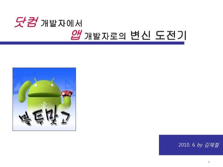 | 1닷컴 개발자에서      앱 개발자로의 변신 도전기                  2010. 6 by 김재철                            1