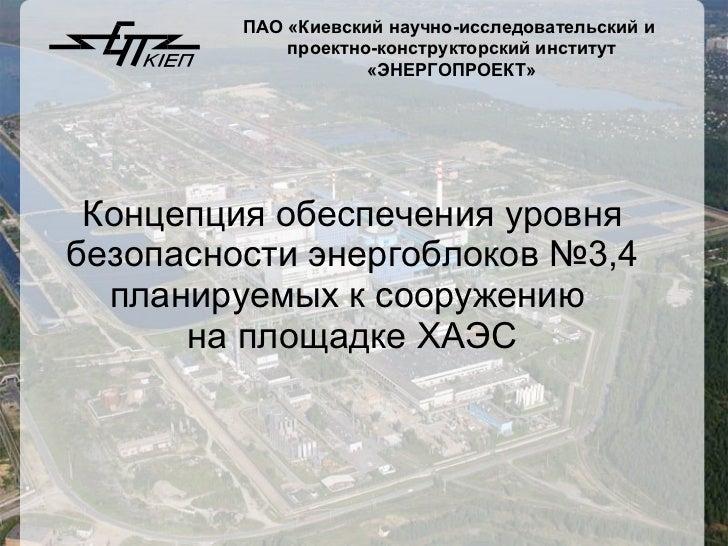 Концепция обеспечения уровня безопасности энергоблоков №3,4 планируемых к сооружению  на площадке ХАЭС ПАО   «Киевский нау...
