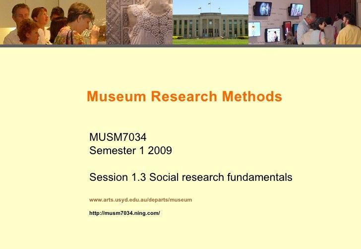 Museum Research Methods MUSM7034 Semester 1 2009 Session 1.3 Social research fundamentals www.arts.usyd.edu.au/departs/mus...