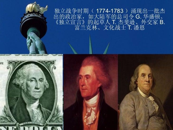 独立战争时期( 1774-1783 )涌现出一批杰出的政治家,如大陆军的总司令 G. 华盛顿、《独立宣言》的起草人 T. 杰斐逊、外交家 B.    富兰克林、文化战士 T. 潘恩