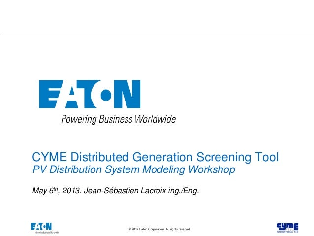 1© 2012 Eaton Corporation. All rights reserved. CYME Distributed Generation Screening Tool PV Distribution System Modeling...