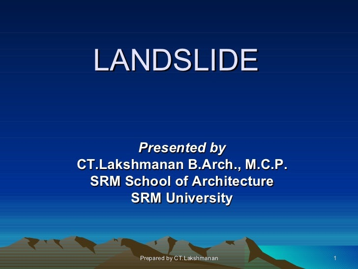 LANDSLIDE        Presented byCT.Lakshmanan B.Arch., M.C.P. SRM School of Architecture       SRM University        Prepared...