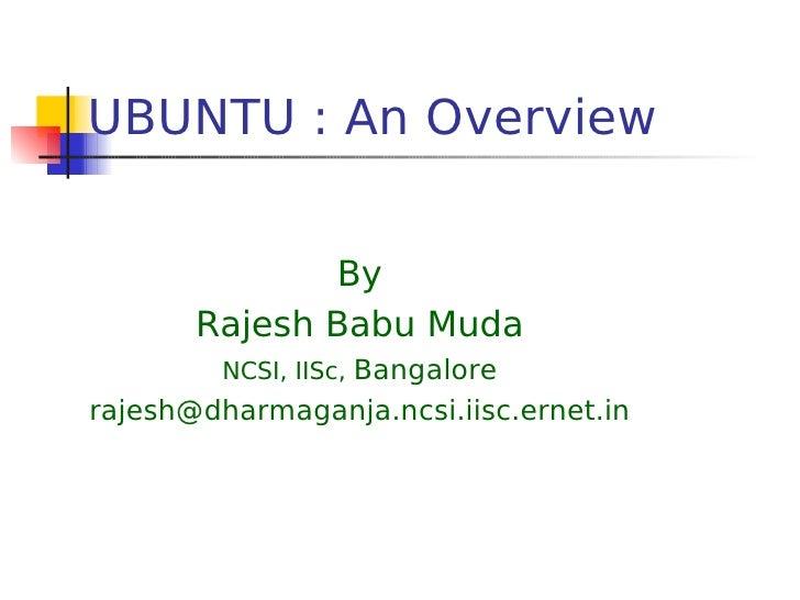 UBUNTU : An Overview                 By        Rajesh Babu Muda          NCSI, IISc, Bangalore rajesh@dharmaganja.ncsi.iis...