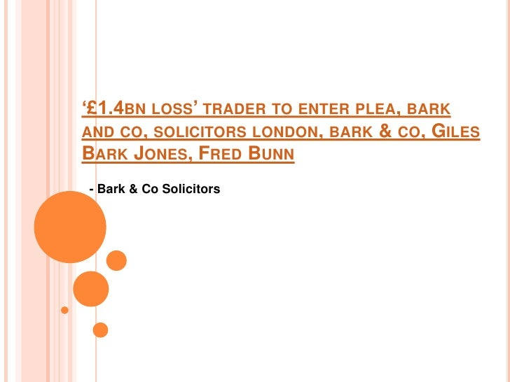 '£1.4BN LOSS' TRADER TO ENTER PLEA, BARKAND CO, SOLICITORS LONDON, BARK & CO, GILESBARK JONES, FRED BUNN- Bark & Co Solici...