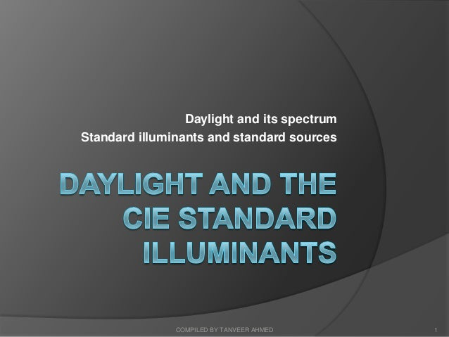 Daylight and its spectrumStandard illuminants and standard sources               COMPILED BY TANVEER AHMED     1