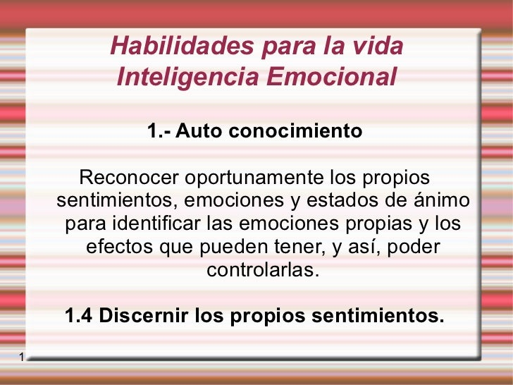 Habilidades para la vida Inteligencia Emocional 1.- Auto conocimiento Reconocer oportunamente los propios sentimientos, em...