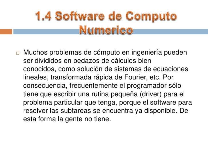 1.4 Software de Computo Numerico<br />Muchos problemas de cómputo en ingeniería pueden ser divididos en pedazos de cálculo...