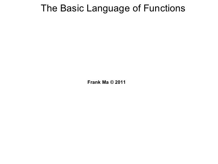 The Basic Language of Functions Frank Ma © 2011