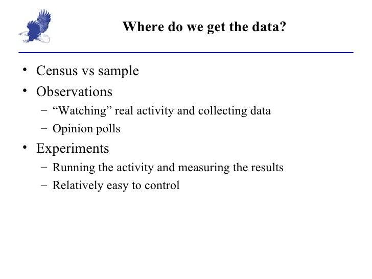 """Where do we get the data? <ul><li>Census vs sample </li></ul><ul><li>Observations </li></ul><ul><ul><li>"""" Watching"""" real a..."""