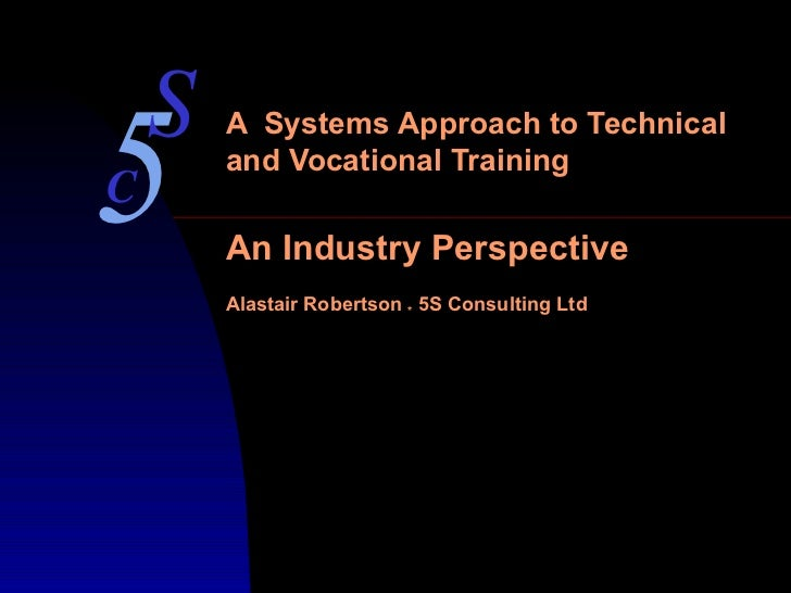 A  Systems Approach to Technical and Vocational Training An Industry Perspective Alastair Robertson  *  5S Consulting Ltd ...