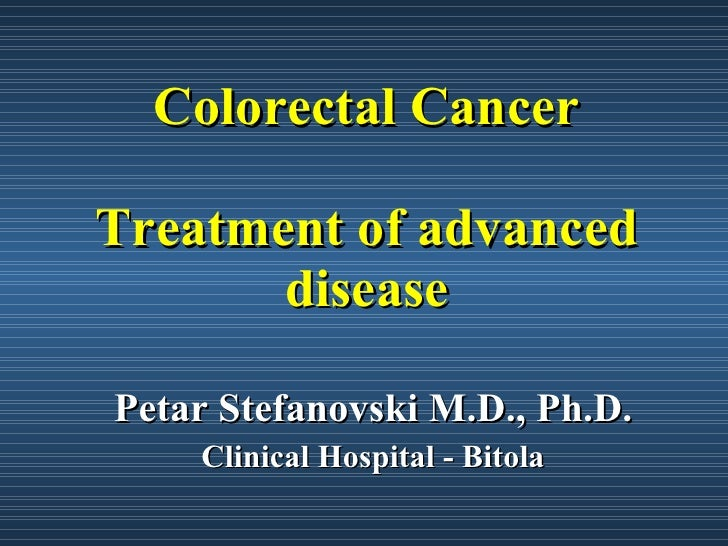 Colorectal Cancer Treatment of advanced disease Petar Stefanovski M.D., Ph.D. Clinical Hospital - Bitola