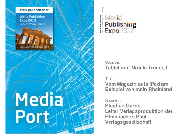 Session:Tablet and Mobile Trends ITitle:Vom Magazin aufs iPad amBeispiel von mein RheinlandSpeaker:Stephan Garre,Leiter Ve...