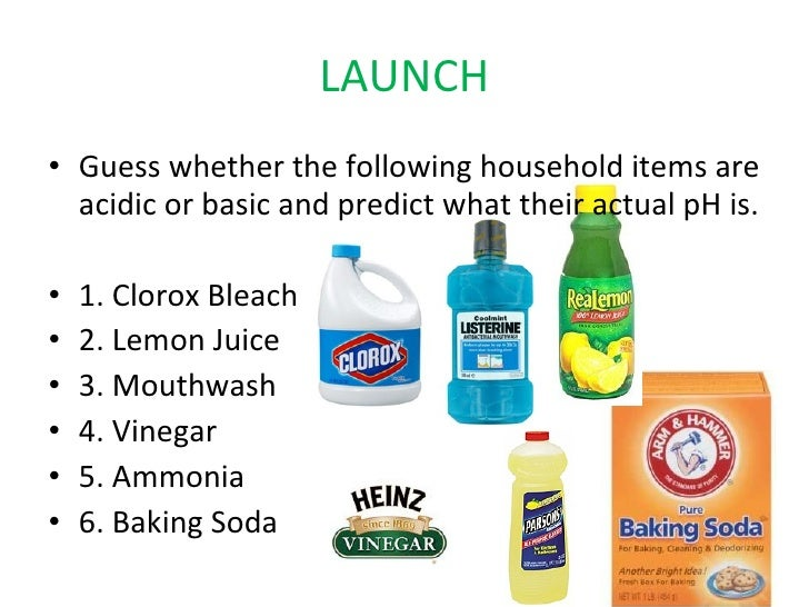 LAUNCH <ul><li>Guess whether the following household items are acidic or basic and predict what their actual pH is. </li><...