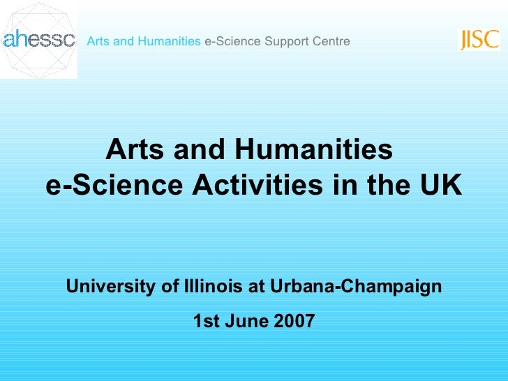 Arts and Humanities  e-Science Activities in the UK University of Illinois at Urbana-Champaign 1st June 2007