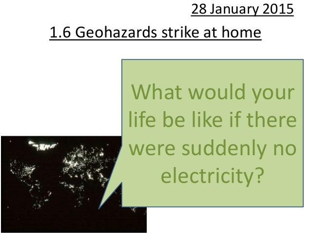 1.6 Geohazards strike at home 28 January 2015 What would your life be like if there were suddenly no electricity?