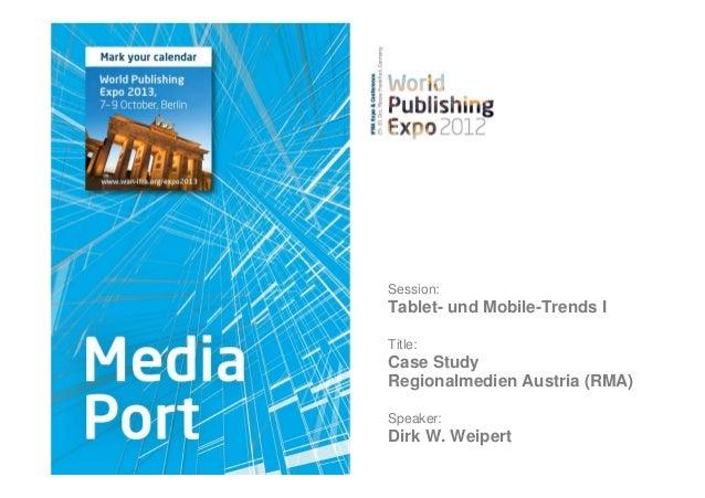 Session:Tablet- und Mobile-Trends ITitle:Case StudyRegionalmedien Austria (RMA)Speaker:Dirk W. Weipert