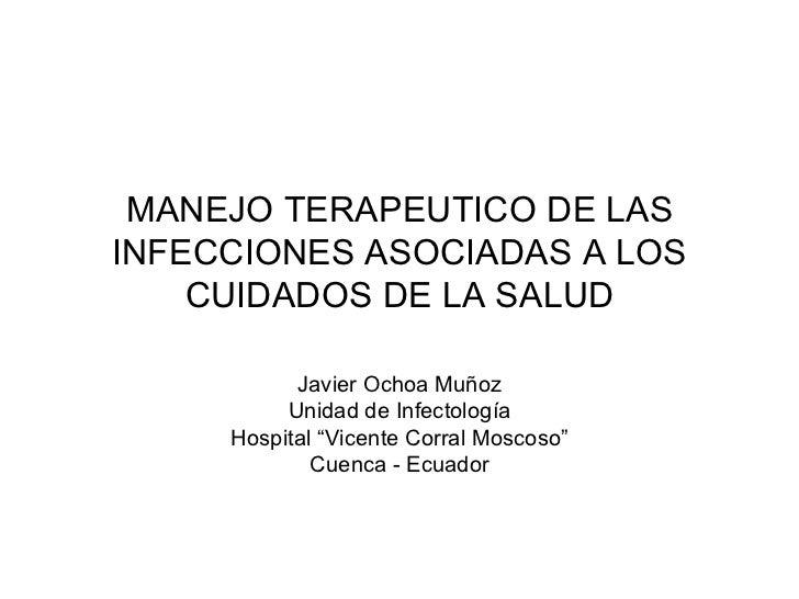 MANEJO TERAPEUTICO DE LAS INFECCIONES ASOCIADAS A LOS CUIDADOS DE LA SALUD Javier Ochoa Muñoz Unidad de Infectología Hospi...