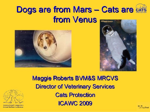 Dogs are from Mars – Cats areDogs are from Mars – Cats are from Venusfrom Venus Maggie Roberts BVM&S MRCVSMaggie Roberts B...