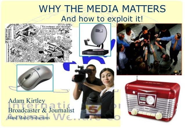 Adam Kirtley Broadcaster & Journalist Hand Made Productions WHY THE MEDIA MATTERS And how to exploit it!
