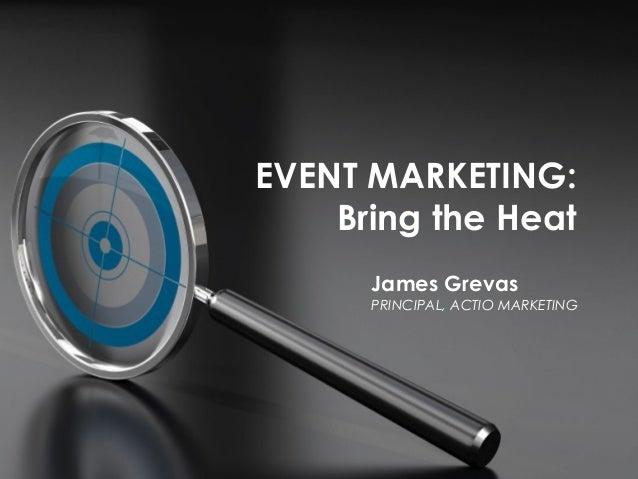 EVENT MARKETING: Bring the Heat James Grevas PRINCIPAL, ACTIO MARKETING