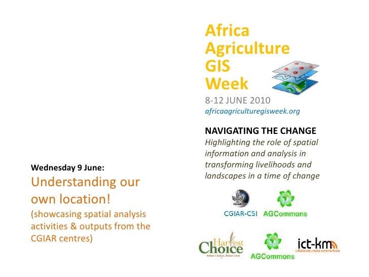 Africa<br />Agriculture<br />GIS<br />Week<br />8-12 JUNE 2010<br />africaagriculturegisweek.org<br />NAVIGATING THE CHANG...