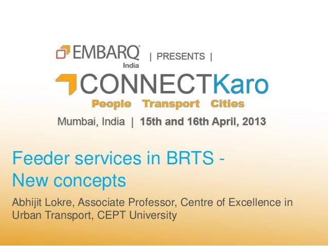 Feeder services in BRTS -New conceptsAbhijit Lokre, Associate Professor, Centre of Excellence inUrban Transport, CEPT Univ...