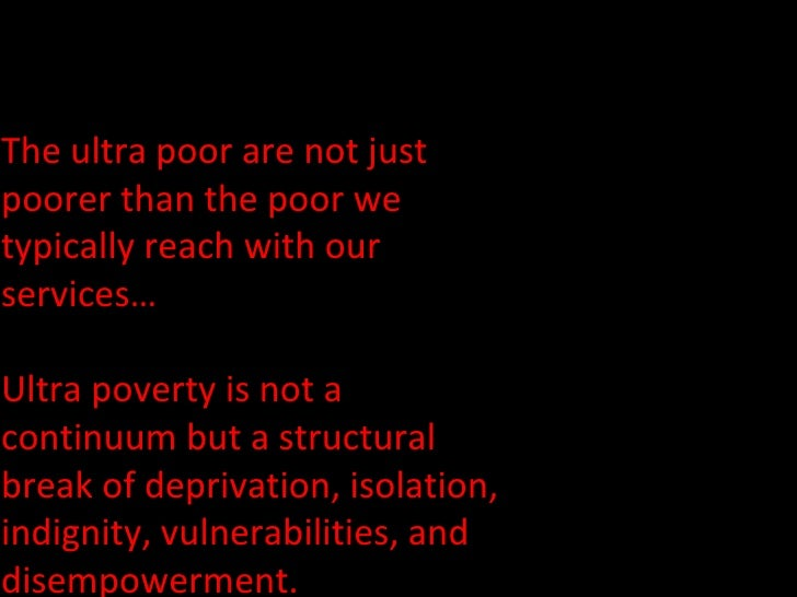 The ultra poor are not just poorer than the poor we typically reach with our services…  Ultra poverty is not a continuum b...