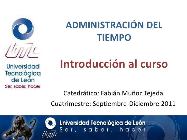 ADMINISTRACIÓN DEL TIEMPOIntroducción al curso<br />Catedrático: Fabián Muñoz Tejeda<br />Cuatrimestre: Septiembre-Diciemb...