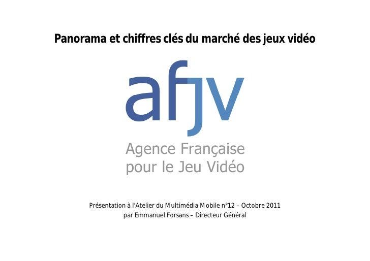 Panorama et chiffres clés du marché des jeux vidéo      Présentation à lAtelier du Multimédia Mobile n°12 – Octobre 2011  ...