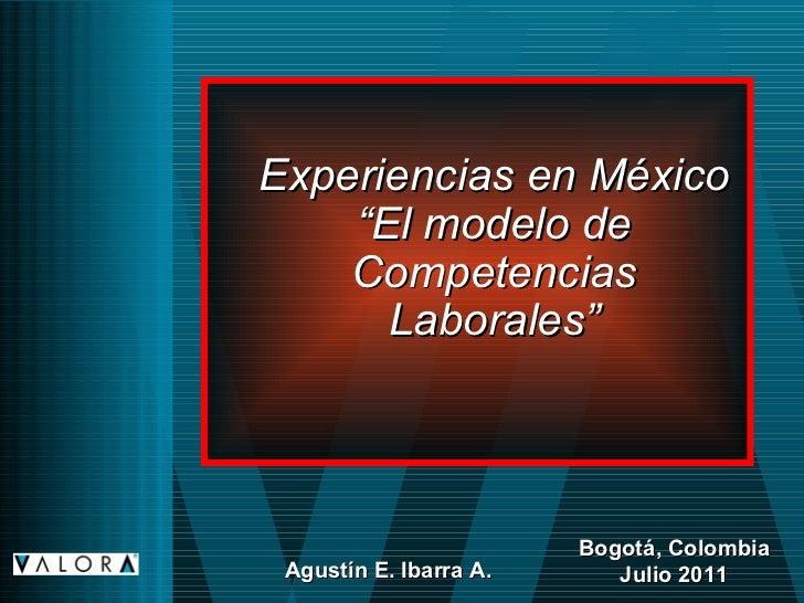 """Experiencias en México """"El modelo de Competencias Laborales"""" Bogotá, Colombia Julio 2011 Agustín E. Ibarra A."""