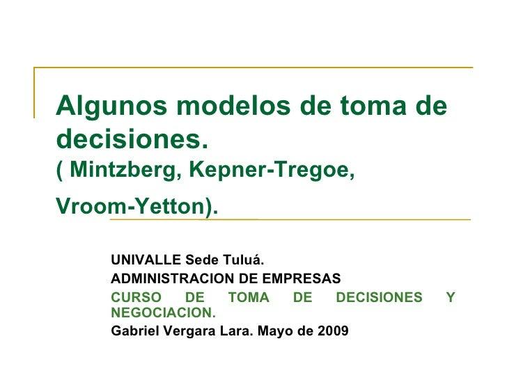 Algunos modelos de toma de decisiones.   ( Mintzberg, Kepner-Tregoe,  Vroom-Yetton).   UNIVALLE Sede Tuluá. ADMINISTRACION...