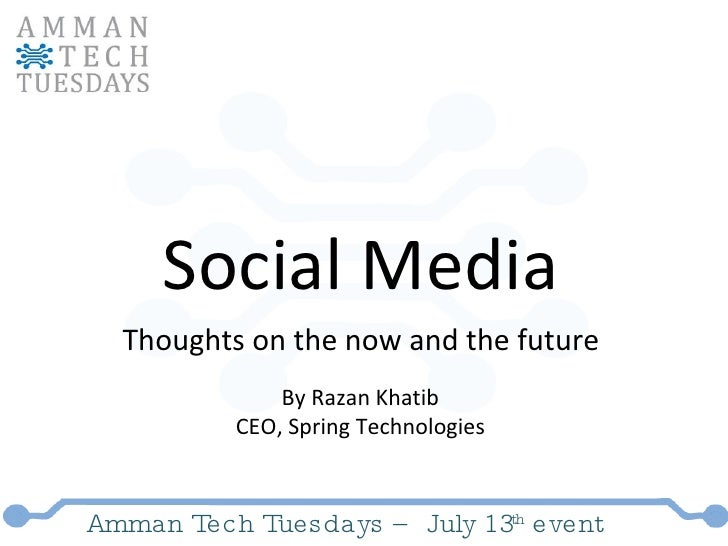 Amman Tech Tuesdays – July 13 th  event Social Media Thoughts on the now and the future By Razan Khatib CEO, Spring Techno...