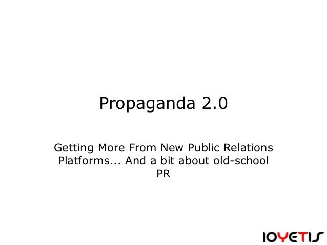 Propaganda 2.0 Getting More From New Public Relations Platforms... And a bit about old-school PR