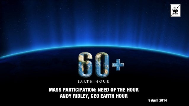 MASS PARTICIPATION: NEED OF THE HOUR ANDY RIDLEY, CEO EARTH HOUR 9 April 2014