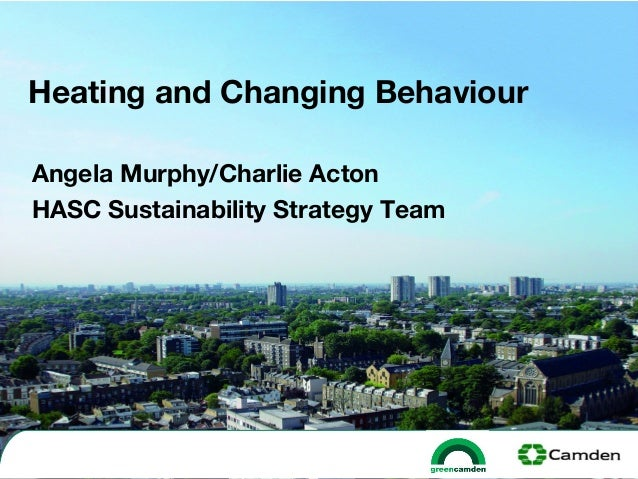HEATING AND CHANGING BEHAVIOUR, By Angela Murphy and Charlie Acton, Camden Council