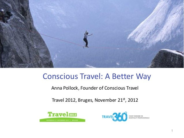 Conscious Travel: A Better Way  Anna Pollock, Founder of Conscious Travel  Travel 2012, Bruges, November 21st, 2012       ...
