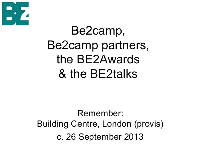 Be2camp,Be2camp partners,the BE2Awards& the BE2talksRemember:Building Centre, London (provis)c. 26 September 2013