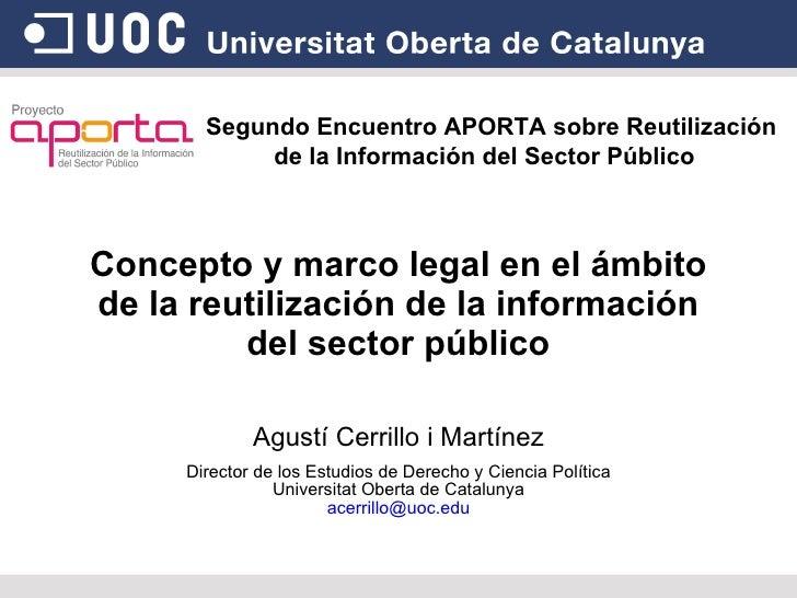 Concepto y marco legal en el ámbito de la reutilización de la información del sector público Agustí Cerrillo i Martínez Di...