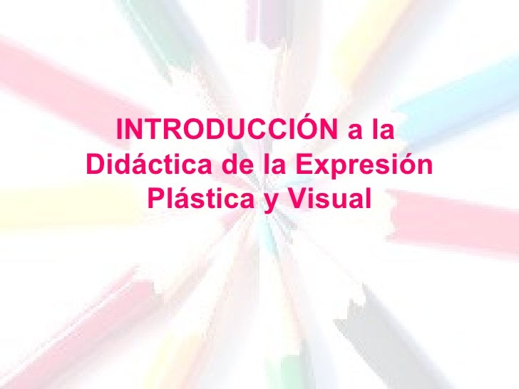 INTRODUCCIÓN a la  Didáctica de la Expresión Plástica y Visual