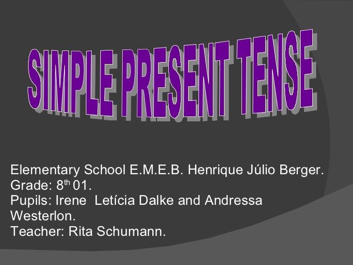SIMPLE PRESENT TENSE Elementary School E.M.E.B. Henrique Júlio Berger. Grade: 8 th  01. Pupils: Irene  Letícia Dalke and A...