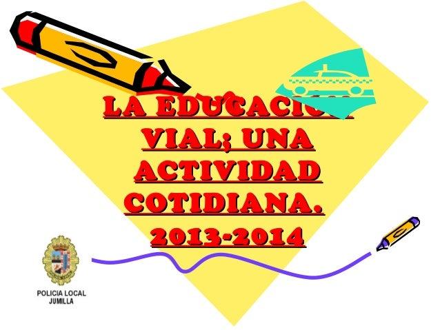 LA EDUCACIÓNLA EDUCACIÓNVIAL; UNAVIAL; UNAACTIVIDADACTIVIDADCOTIDIANA.COTIDIANA.2013-20142013-2014