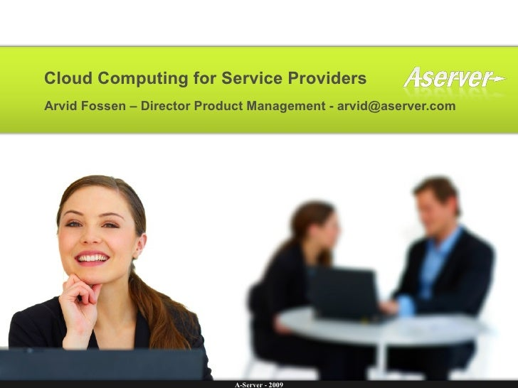 Cloud Computing for Service Providers Arvid Fossen – Director Product Management - arvid@aserver.com                      ...