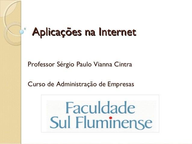 Aplicações na InternetAplicações na Internet Professor Sérgio Paulo Vianna Cintra Curso de Administração de Empresas