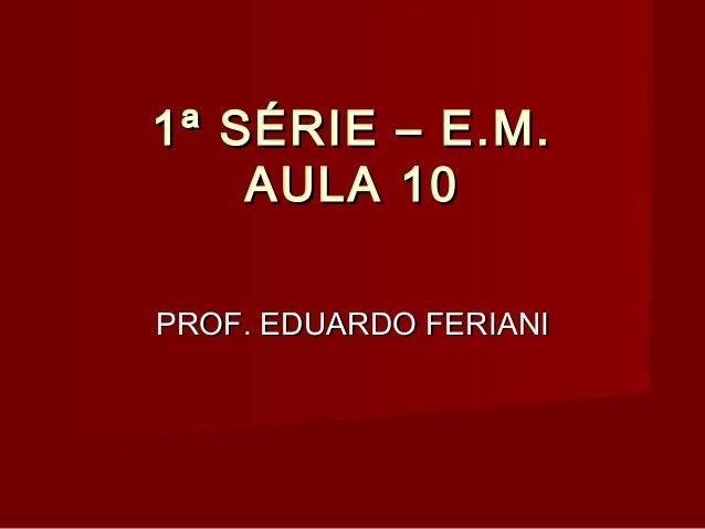 1ª SÉRIE – E.M.    AULA 10PROF. EDUARDO FERIANI