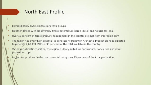 North East Profile • Extraordinarily diverse mosaic of ethnic groups. • Richly endowed with bio-diversity, hydro-potential...